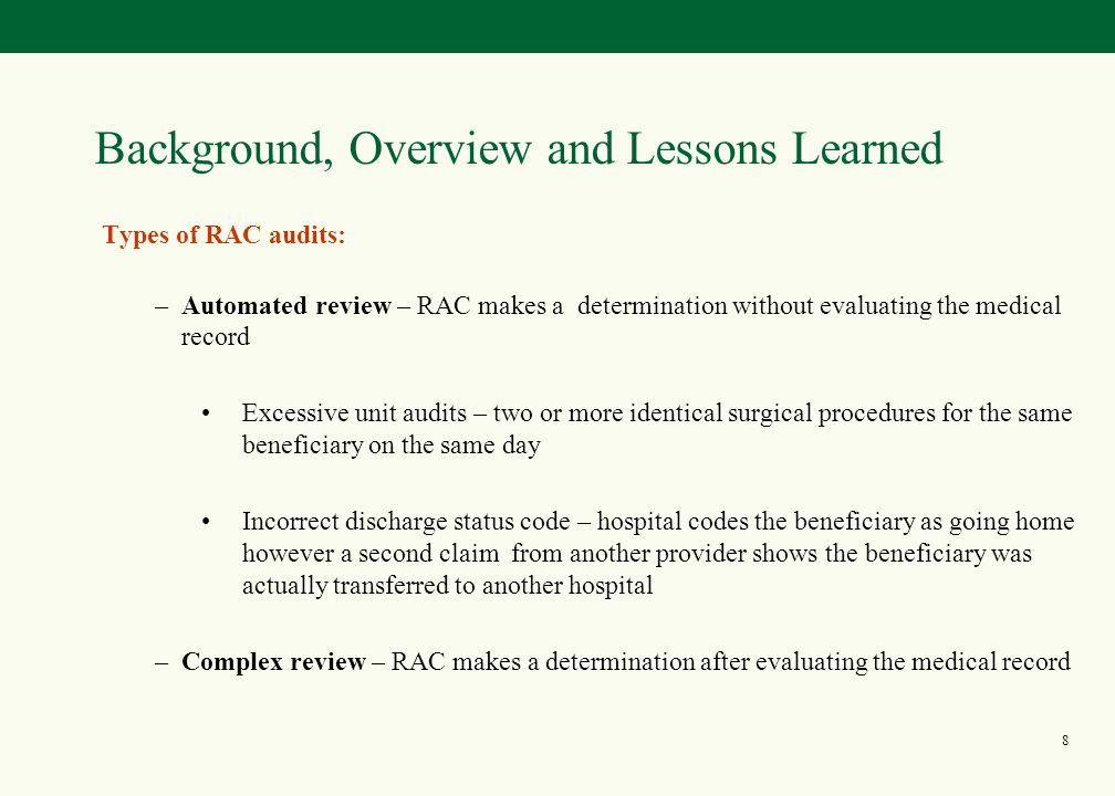 7 Background, Overview and Lessons Learned No random selection of claims The RAC may not target a claim solely because it is a high dollar claim No prepayment review Source: Draft Combined SOW See www.cms.hhs.gov/rac