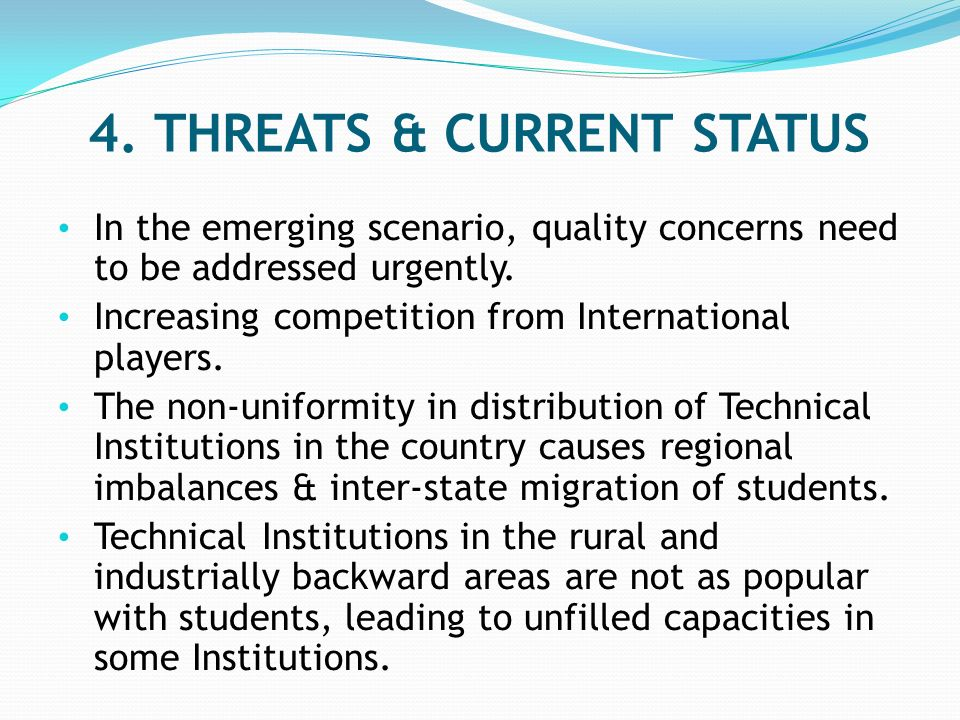 4. THREATS & CURRENT STATUS In the emerging scenario, quality concerns need to be addressed urgently. Increasing competition from International player