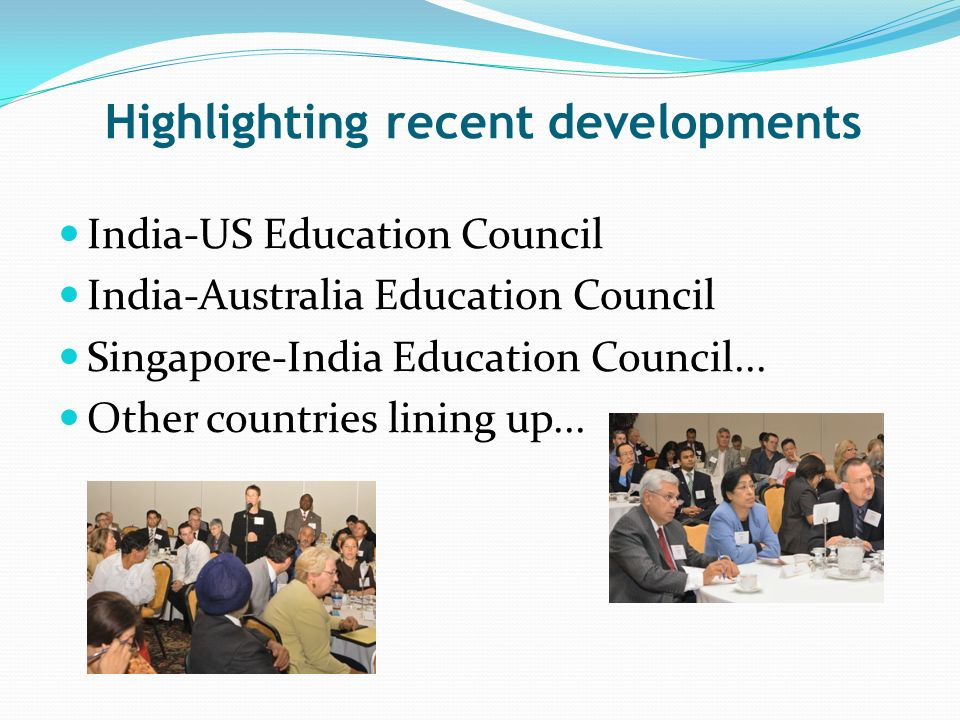 Highlighting recent developments India-US Education Council India-Australia Education Council Singapore-India Education Council...
