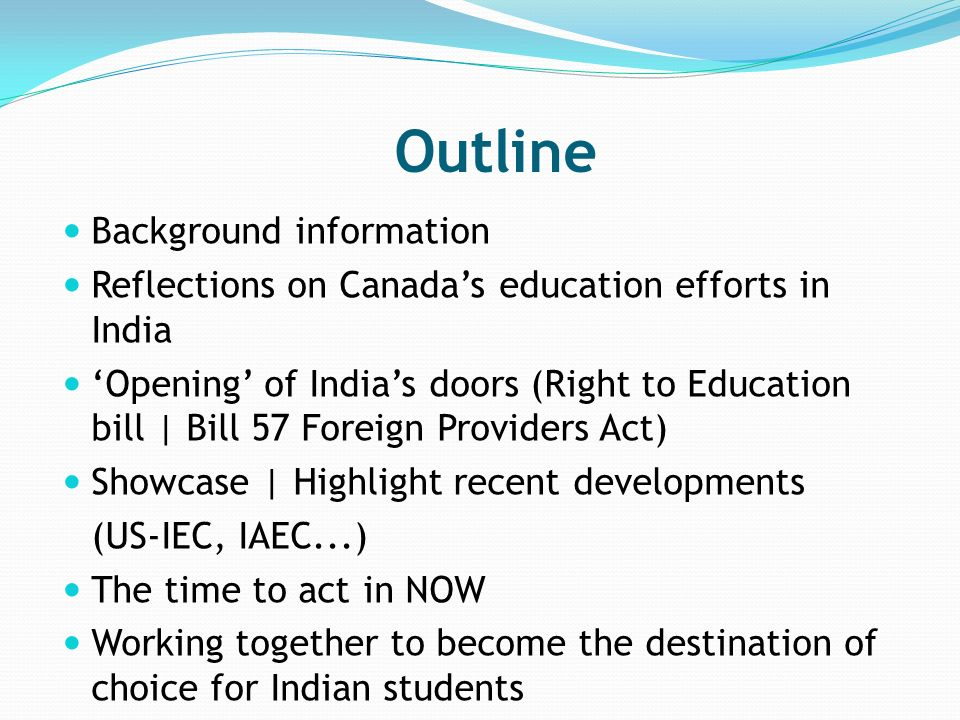 Outline Background information Reflections on Canadas education efforts in India Opening of Indias doors (Right to Education bill | Bill 57 Foreign Providers Act) Showcase | Highlight recent developments (US-IEC, IAEC...) The time to act in NOW Working together to become the destination of choice for Indian students