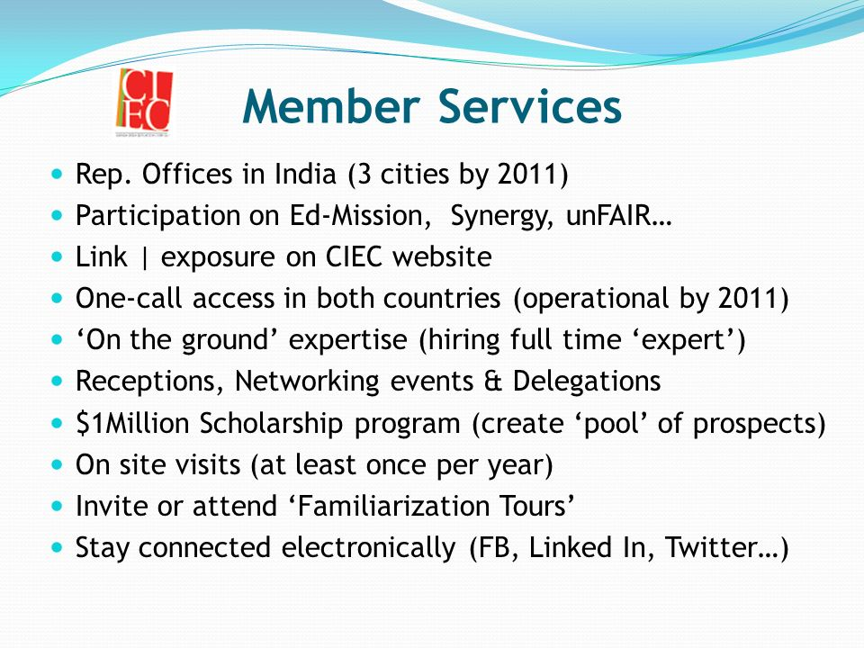 Member Services Rep. Offices in India (3 cities by 2011) Participation on Ed-Mission, Synergy, unFAIR… Link | exposure on CIEC website One-call access
