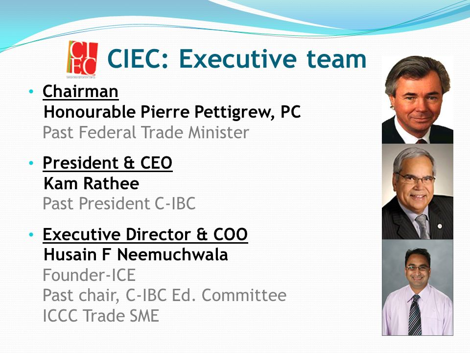 CIEC: Executive team Chairman Honourable Pierre Pettigrew, PC Past Federal Trade Minister President & CEO Kam Rathee Past President C-IBC Executive Director & COO Husain F Neemuchwala Founder-ICE Past chair, C-IBC Ed.