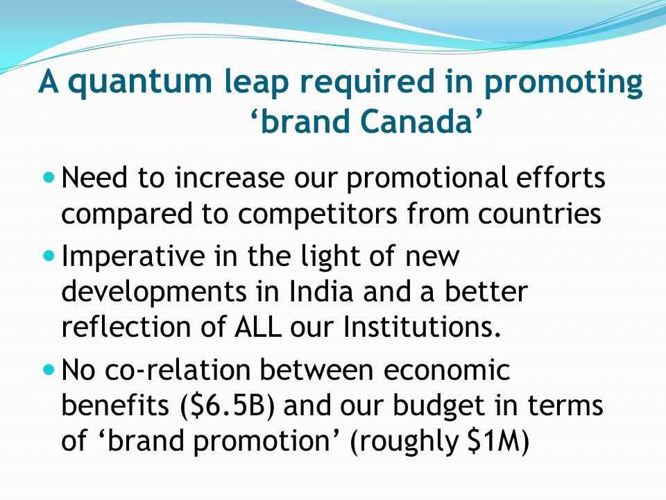 A quantum leap required in promoting brand Canada Need to increase our promotional efforts compared to competitors from countries Imperative in the light of new developments in India and a better reflection of ALL our Institutions.