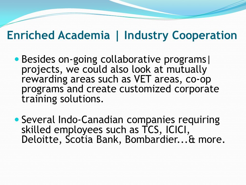 Enriched Academia | Industry Cooperation Besides on-going collaborative programs| projects, we could also look at mutually rewarding areas such as VET areas, co-op programs and create customized corporate training solutions.