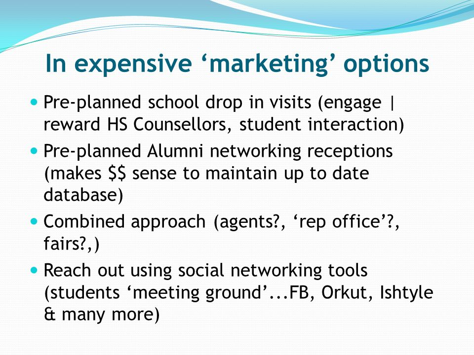 In expensive marketing options Pre-planned school drop in visits (engage | reward HS Counsellors, student interaction) Pre-planned Alumni networking receptions (makes $$ sense to maintain up to date database) Combined approach (agents?, rep office?, fairs?,) Reach out using social networking tools (students meeting ground...FB, Orkut, Ishtyle & many more)