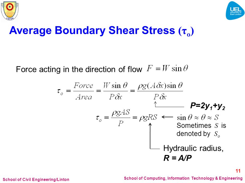 School of Civil Engineering/Linton School of Computing, Information Technology & Engineering Average Boundary Shear Stress (τ o ) Force acting in the direction of flow Hydraulic radius, R = A/P Sometimes S is denoted by S o P=2y 1 +y 2 11