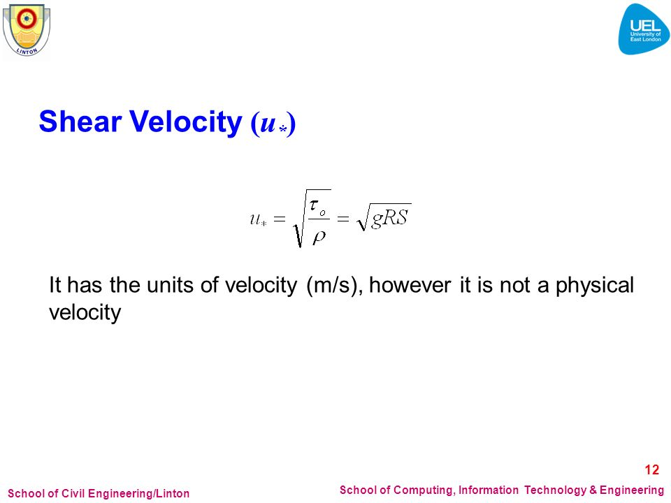 School of Civil Engineering/Linton School of Computing, Information Technology & Engineering Shear Velocity (u * ) It has the units of velocity (m/s), however it is not a physical velocity 12