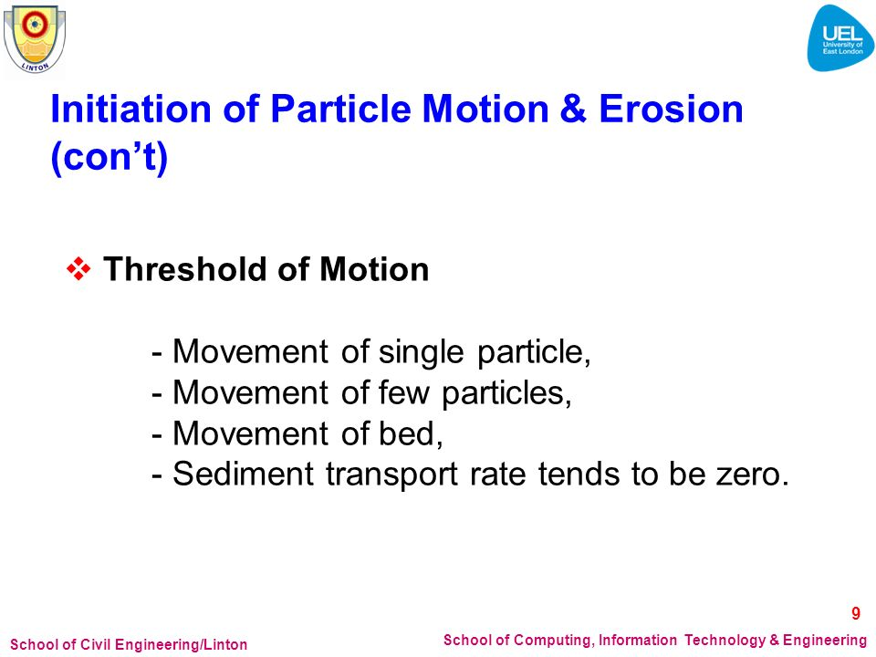 School of Civil Engineering/Linton School of Computing, Information Technology & Engineering Initiation of Particle Motion & Erosion (cont) Threshold of Motion - Movement of single particle, - Movement of few particles, - Movement of bed, - Sediment transport rate tends to be zero.