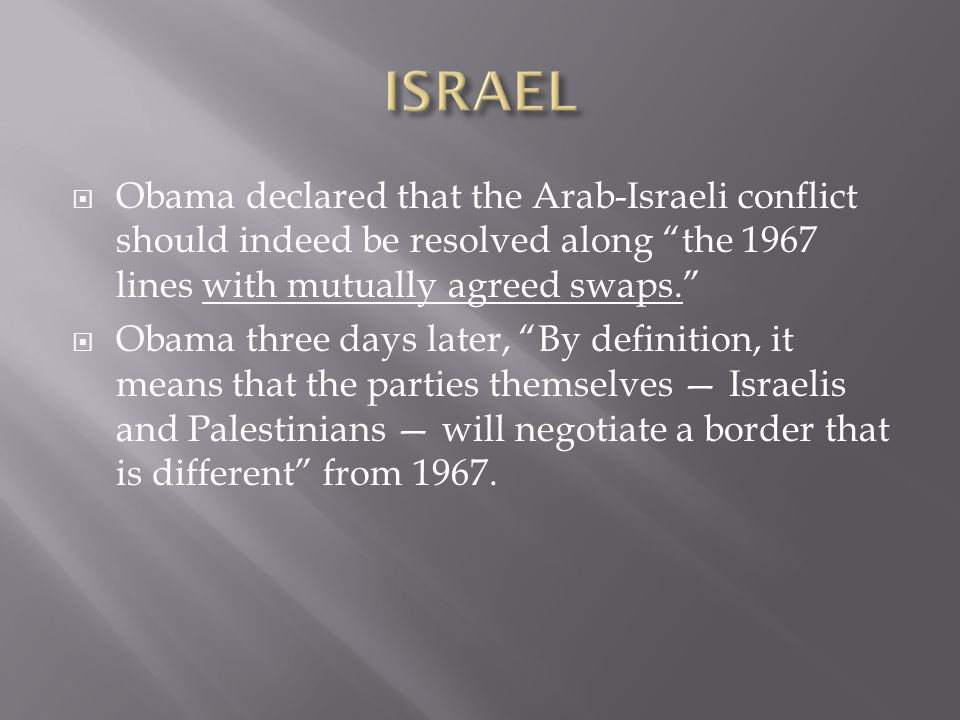 Obama declared that the Arab-Israeli conflict should indeed be resolved along the 1967 lines with mutually agreed swaps. Obama three days later, By de