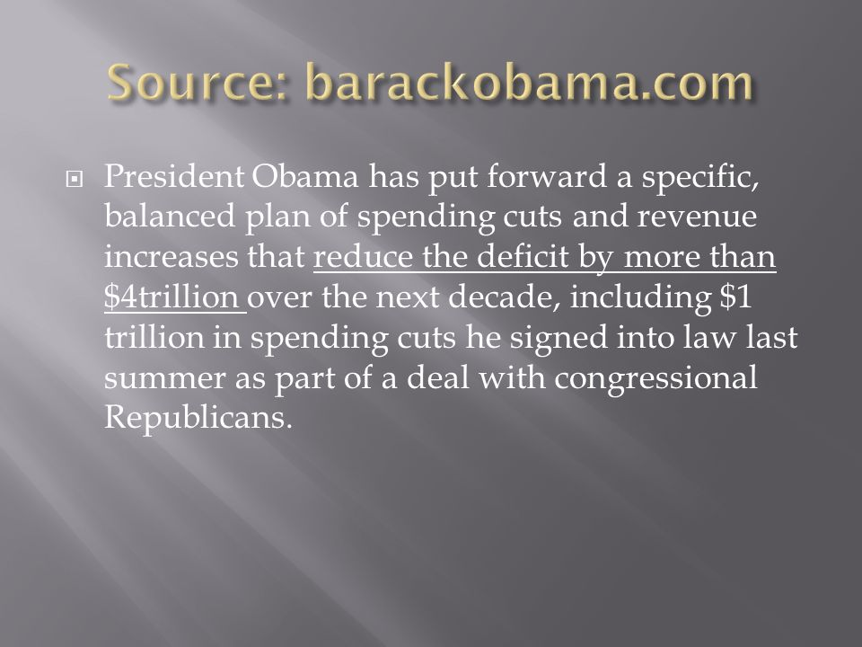 President Obama has put forward a specific, balanced plan of spending cuts and revenue increases that reduce the deficit by more than $4trillion over the next decade, including $1 trillion in spending cuts he signed into law last summer as part of a deal with congressional Republicans.