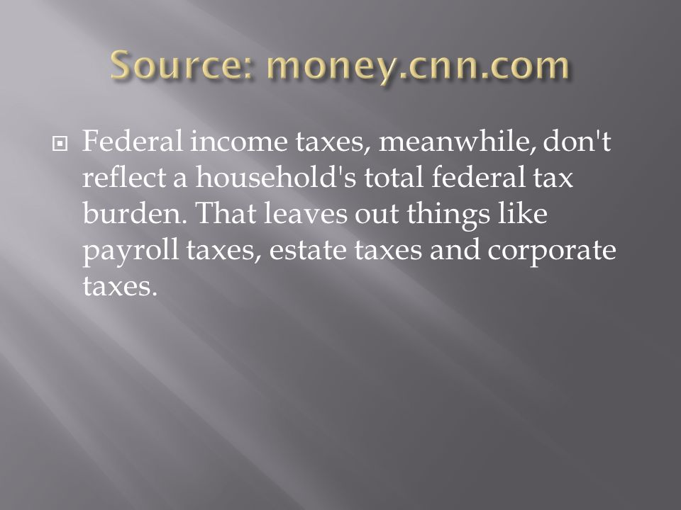 Federal income taxes, meanwhile, don t reflect a household s total federal tax burden.
