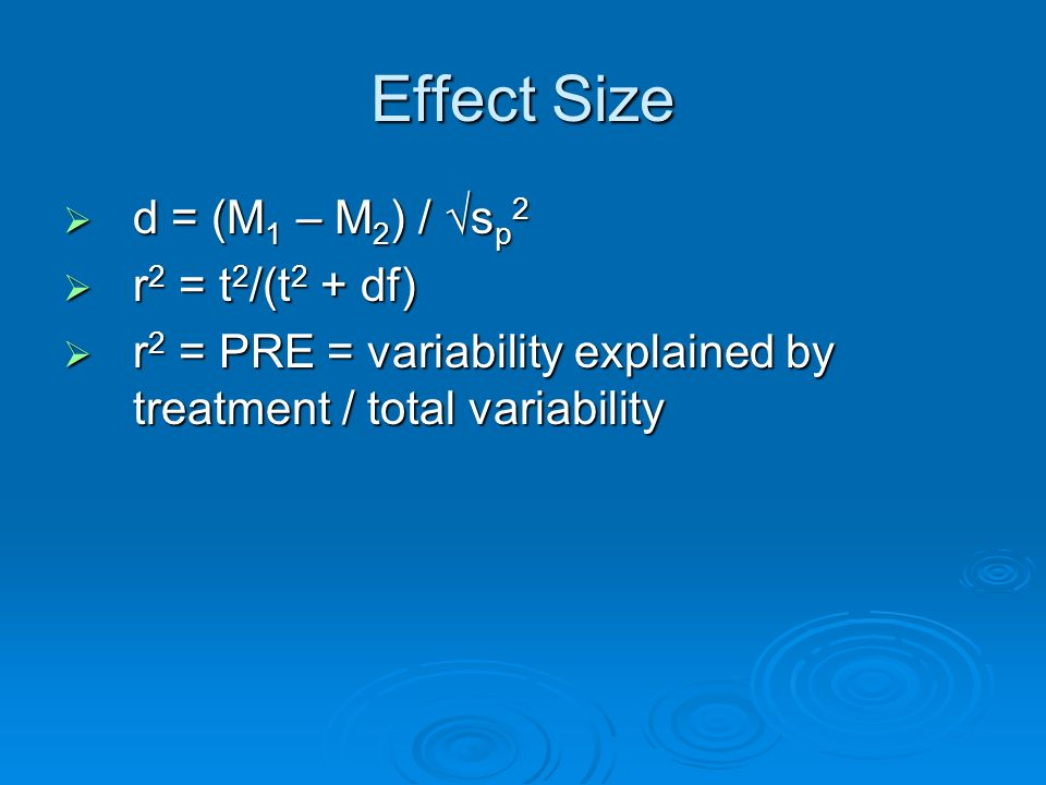 Effect Size d = (M 1 – M 2 ) / s p 2 d = (M 1 – M 2 ) / s p 2 r 2 = t 2 /(t 2 + df) r 2 = t 2 /(t 2 + df) r 2 = PRE = variability explained by treatme