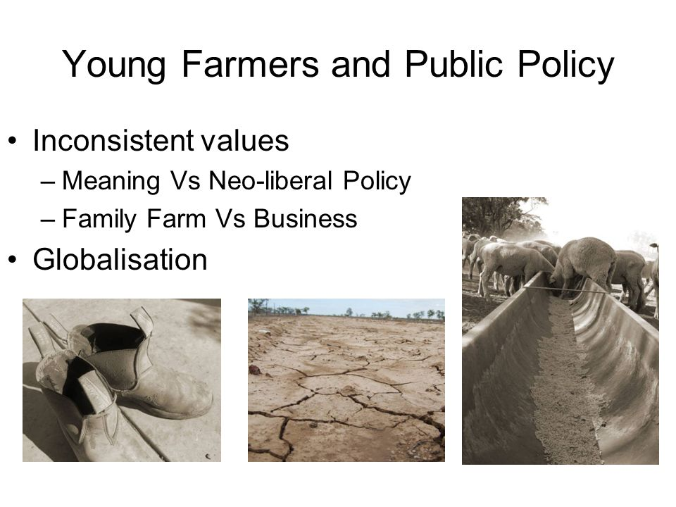 Young Farmers and Public Policy Inconsistent values –Meaning Vs Neo-liberal Policy –Family Farm Vs Business Globalisation