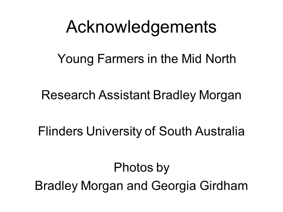 Acknowledgements Young Farmers in the Mid North Research Assistant Bradley Morgan Flinders University of South Australia Photos by Bradley Morgan and