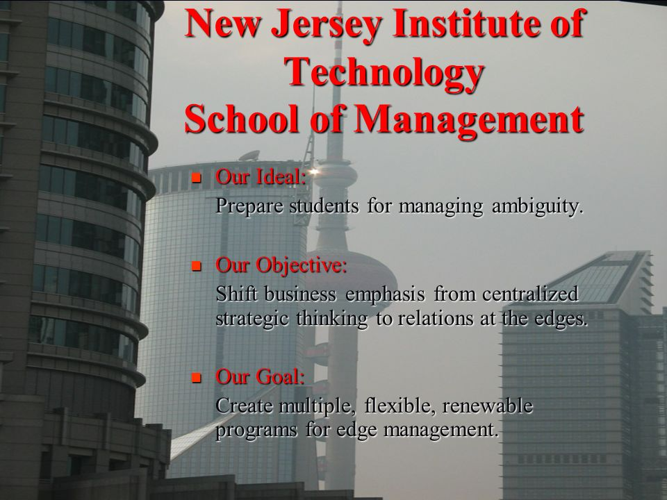 New Jersey Institute of Technology School of Management Our Ideal: Our Ideal: Prepare students for managing ambiguity. Our Objective: Our Objective: S