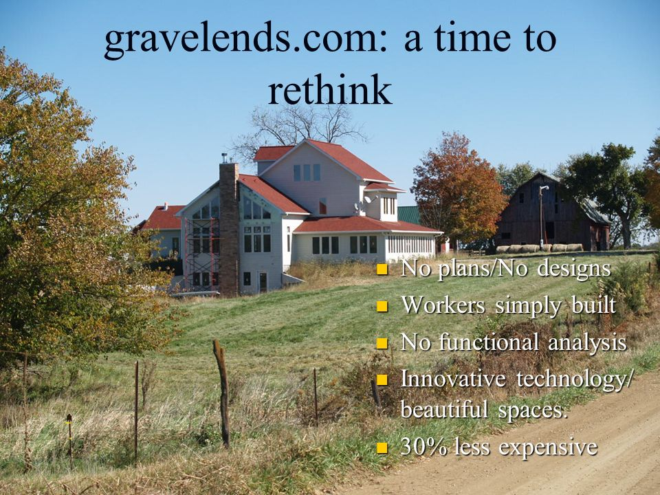 gravelends.com: a time to rethink No plans/No designs Workers simply built No functional analysis Innovative technology/ beautiful spaces. 30% less ex