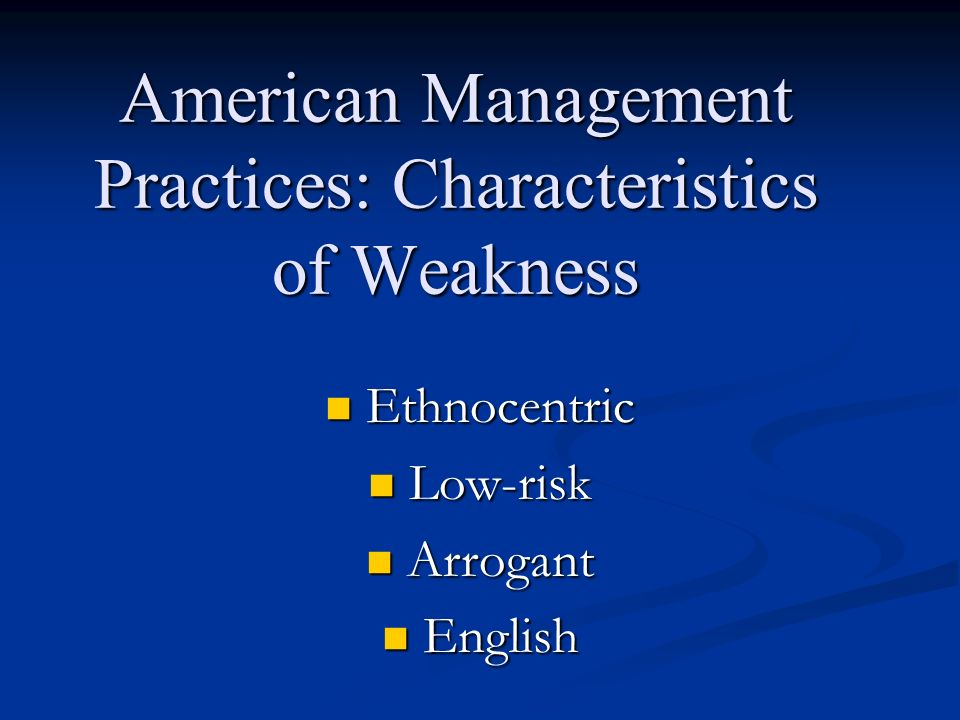 American Management Practices: Characteristics of Weakness Ethnocentric Ethnocentric Low-risk Low-risk Arrogant Arrogant English English
