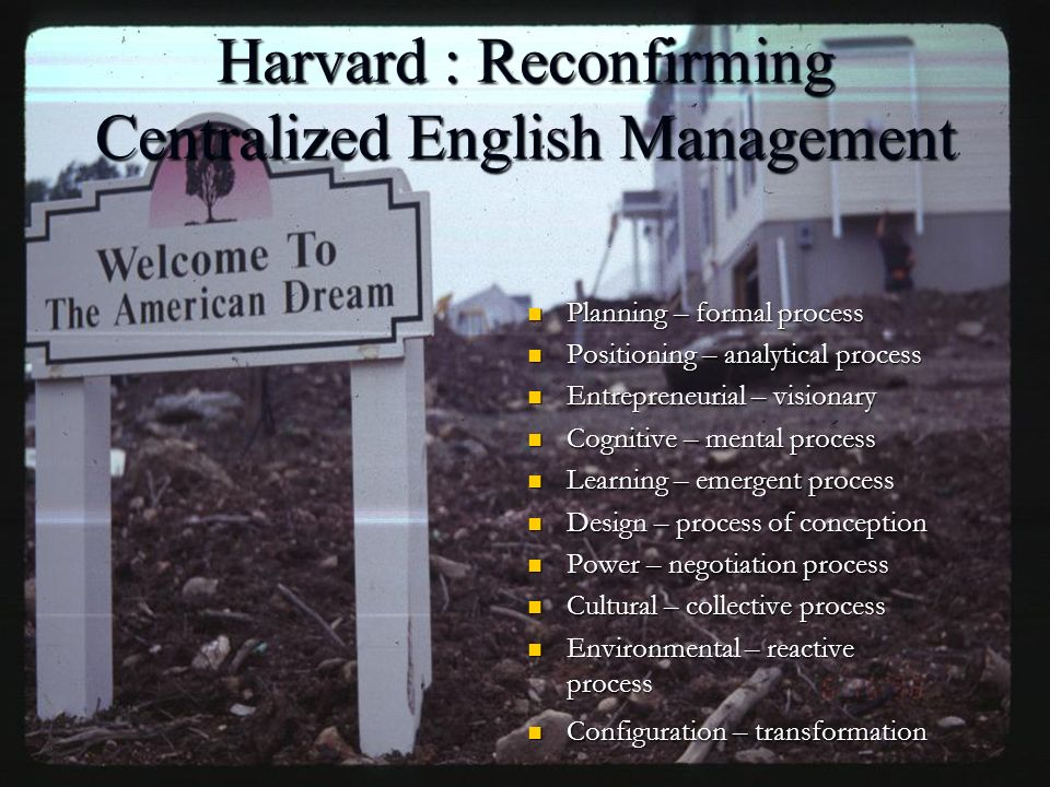 Harvard : Reconfirming Centralized English Management Planning – formal process Planning – formal process Positioning – analytical process Positioning – analytical process Entrepreneurial – visionary Entrepreneurial – visionary Cognitive – mental process Cognitive – mental process Learning – emergent process Learning – emergent process Design – process of conception Design – process of conception Power – negotiation process Power – negotiation process Cultural – collective process Cultural – collective process Environmental – reactive process Environmental – reactive process Configuration – transformation Configuration – transformation