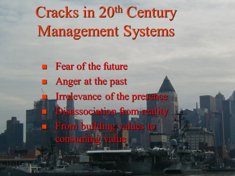 Cracks in 20 th Century Management Systems Fear of the future Fear of the future Anger at the past Anger at the past Irrelevance of the presence Irrelevance of the presence Disassociation from reality Disassociation from reality From building values to consuming value From building values to consuming value