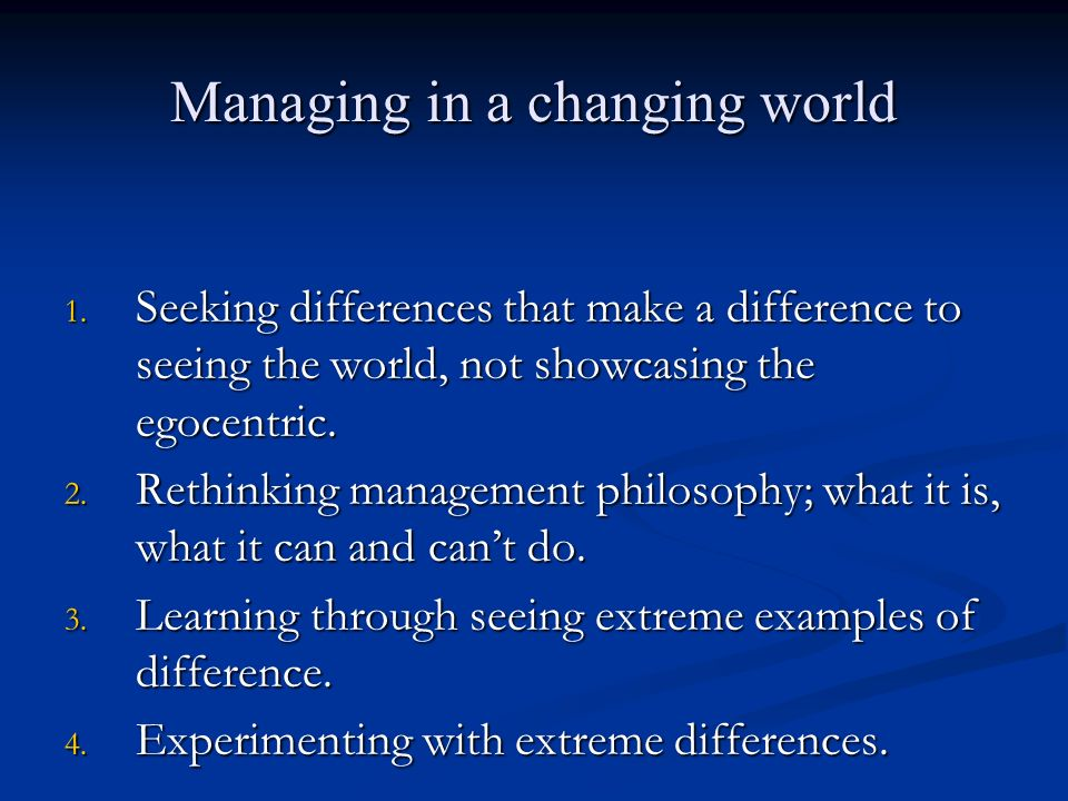 Managing in a changing world 1. Seeking differences that make a difference to seeing the world, not showcasing the egocentric. 2. Rethinking managemen