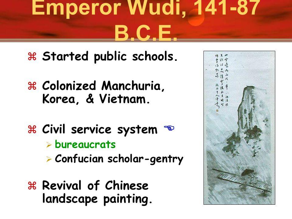 Emperor Wudi, 141-87 B.C.E. Started public schools. Colonized Manchuria, Korea, & Vietnam. Civil service system bureaucrats Confucian scholar-gentry R