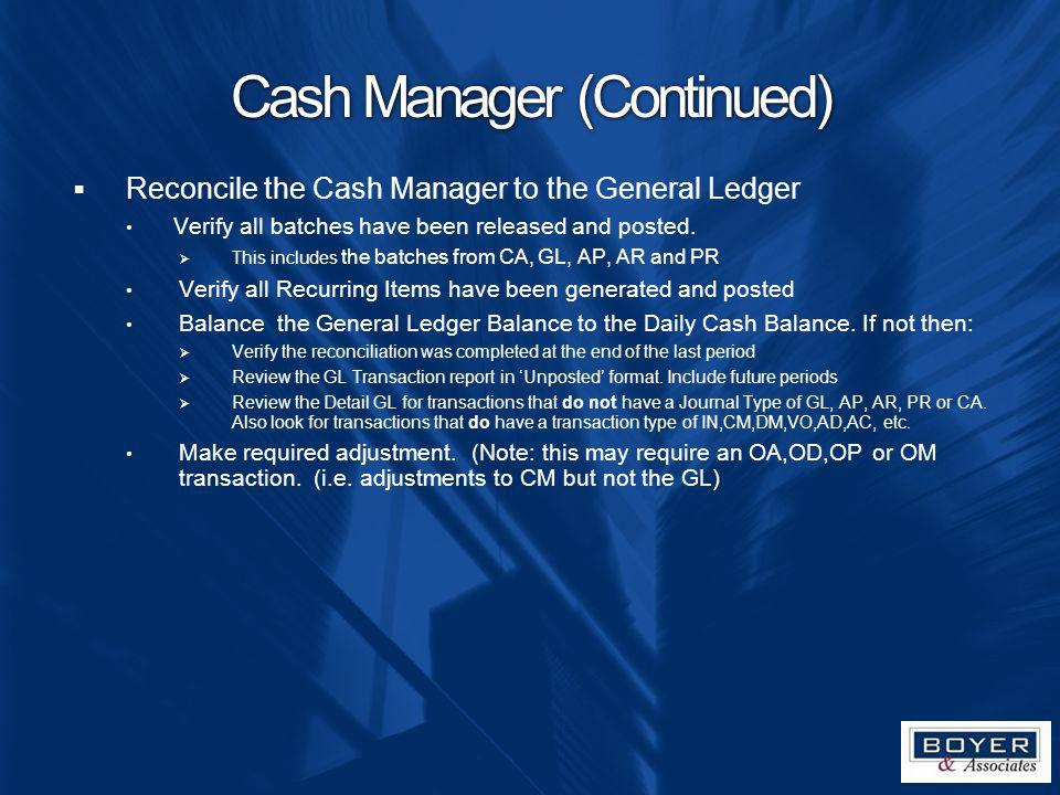 Cash Manager (Continued) Reconcile the Cash Manager to the General Ledger Verify all batches have been released and posted. This includes the batches