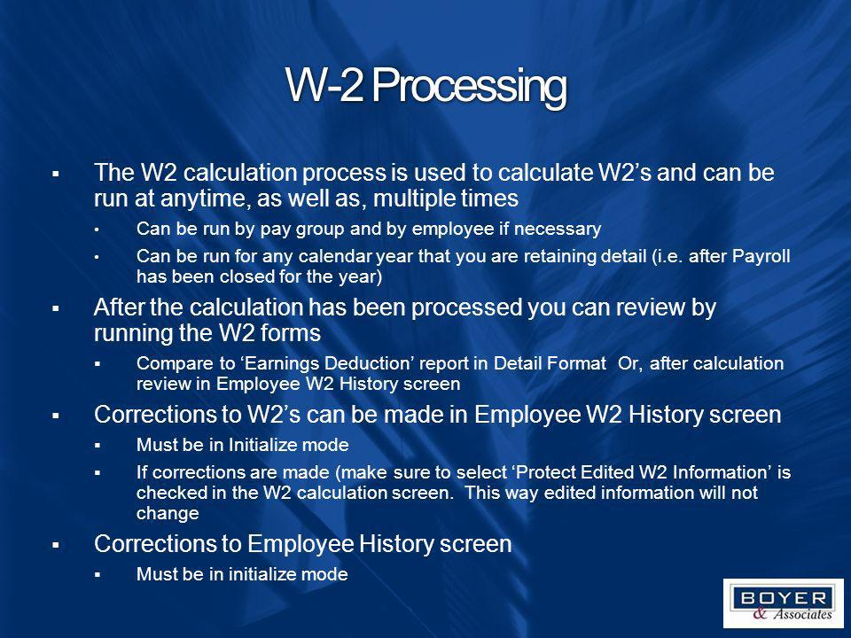 W-2 Processing The W2 calculation process is used to calculate W2s and can be run at anytime, as well as, multiple times Can be run by pay group and b
