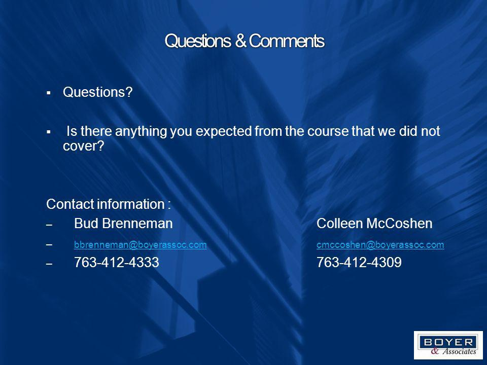 Questions & Comments Questions? Is there anything you expected from the course that we did not cover? Contact information : – Bud BrennemanColleen McC