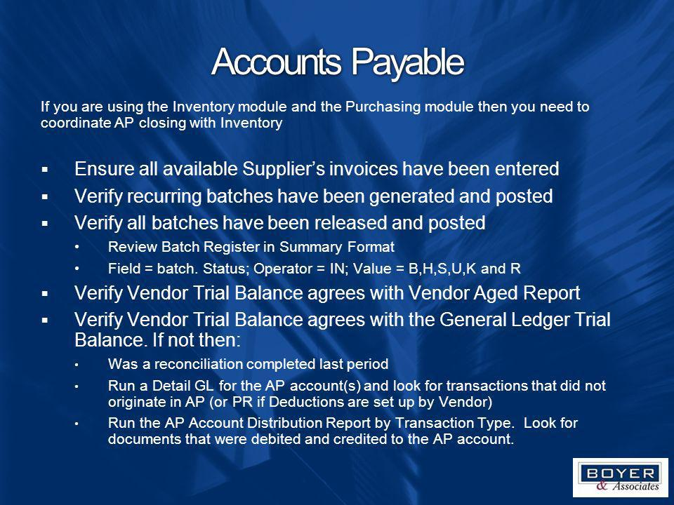Accounts Payable If you are using the Inventory module and the Purchasing module then you need to coordinate AP closing with Inventory Ensure all avai