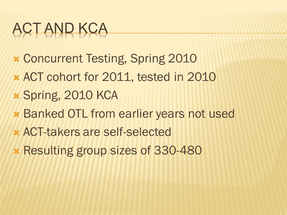 Concurrent Testing, Spring 2010 ACT cohort for 2011, tested in 2010 Spring, 2010 KCA Banked OTL from earlier years not used ACT-takers are self-selected Resulting group sizes of