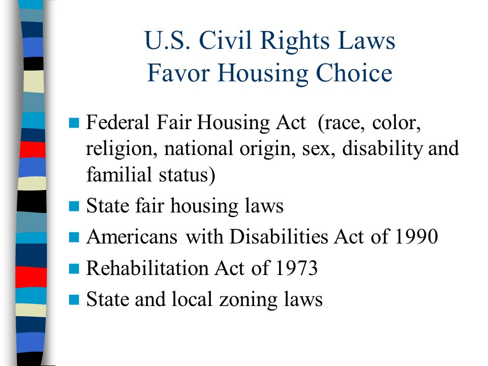 U.S. Civil Rights Laws Favor Housing Choice Federal Fair Housing Act (race, color, religion, national origin, sex, disability and familial status) Sta