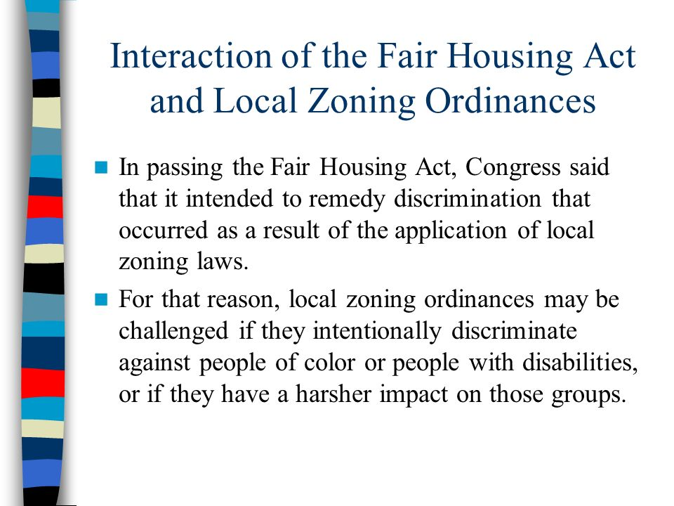 Interaction of the Fair Housing Act and Local Zoning Ordinances In passing the Fair Housing Act, Congress said that it intended to remedy discriminati