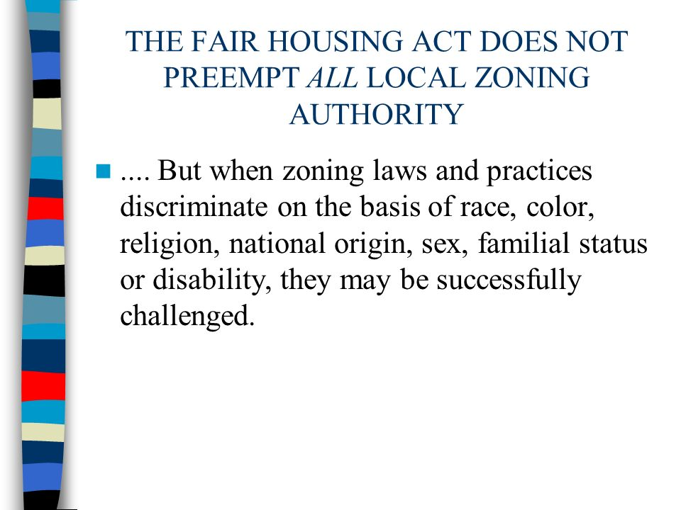 THE FAIR HOUSING ACT DOES NOT PREEMPT ALL LOCAL ZONING AUTHORITY.... But when zoning laws and practices discriminate on the basis of race, color, reli