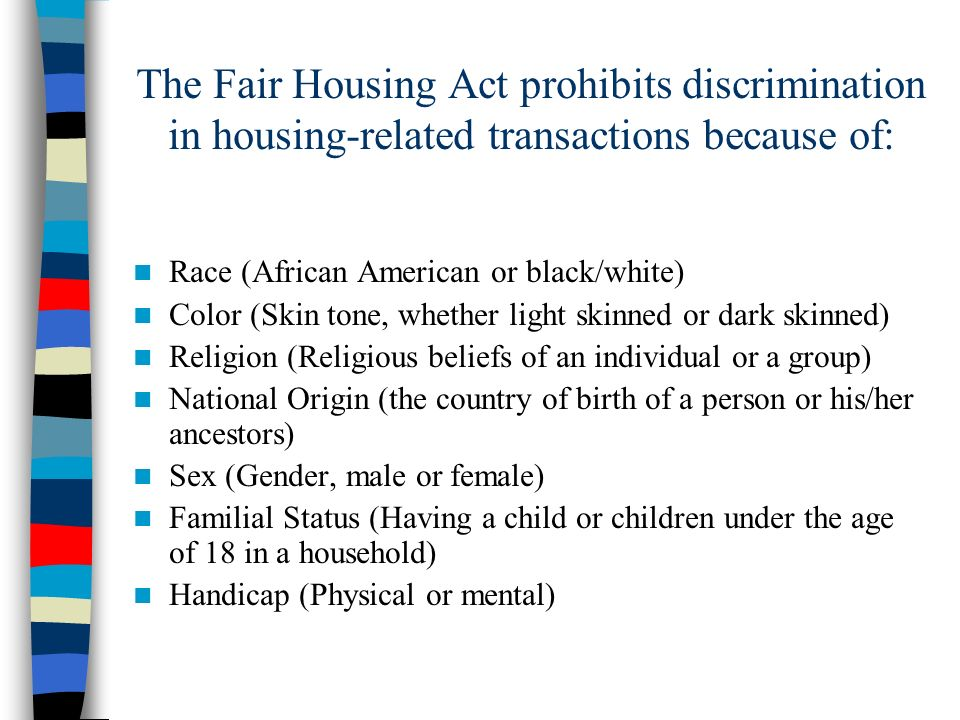 The Fair Housing Act prohibits discrimination in housing-related transactions because of: Race (African American or black/white) Color (Skin tone, whe