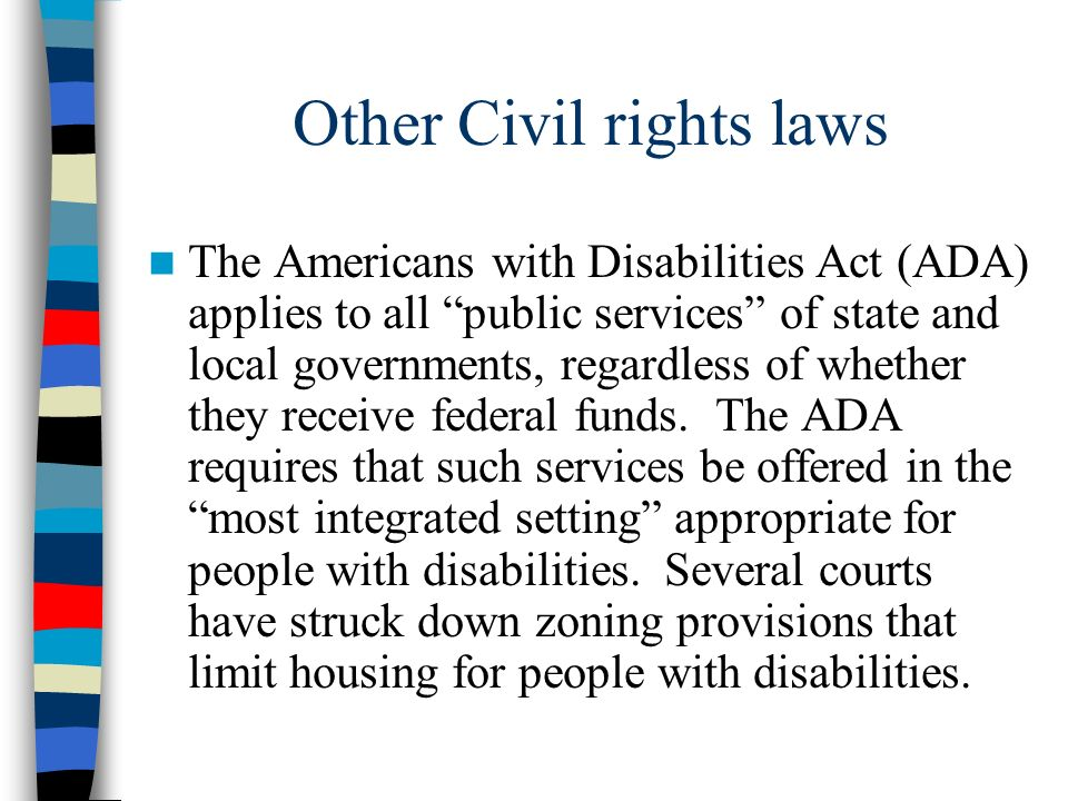 Other Civil rights laws The Americans with Disabilities Act (ADA) applies to all public services of state and local governments, regardless of whether