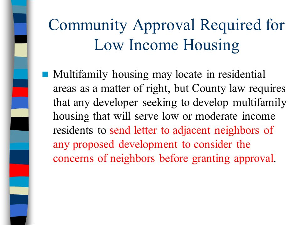 Community Approval Required for Low Income Housing Multifamily housing may locate in residential areas as a matter of right, but County law requires t