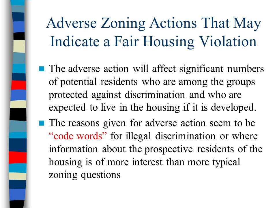 Adverse Zoning Actions That May Indicate a Fair Housing Violation The adverse action will affect significant numbers of potential residents who are am