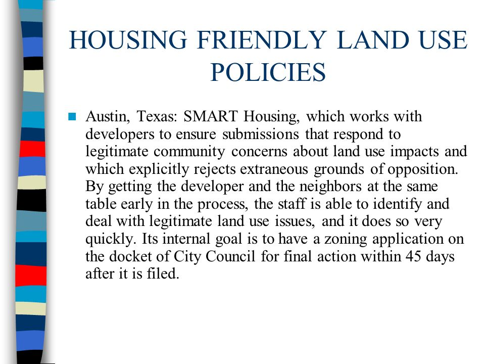 HOUSING FRIENDLY LAND USE POLICIES Austin, Texas: SMART Housing, which works with developers to ensure submissions that respond to legitimate communit