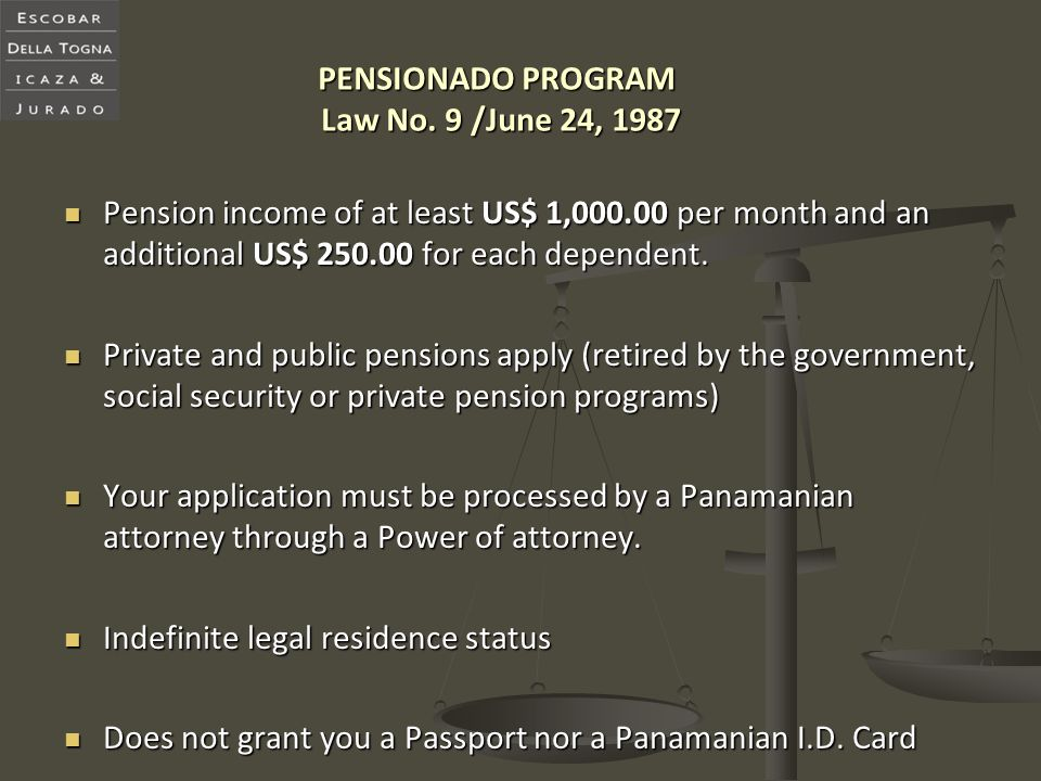 PENSIONADO PROGRAM Law No. 9 /June 24, 1987 Pension income of at least US$ 1,000.00 per month and an additional US$ 250.00 for each dependent. Pension