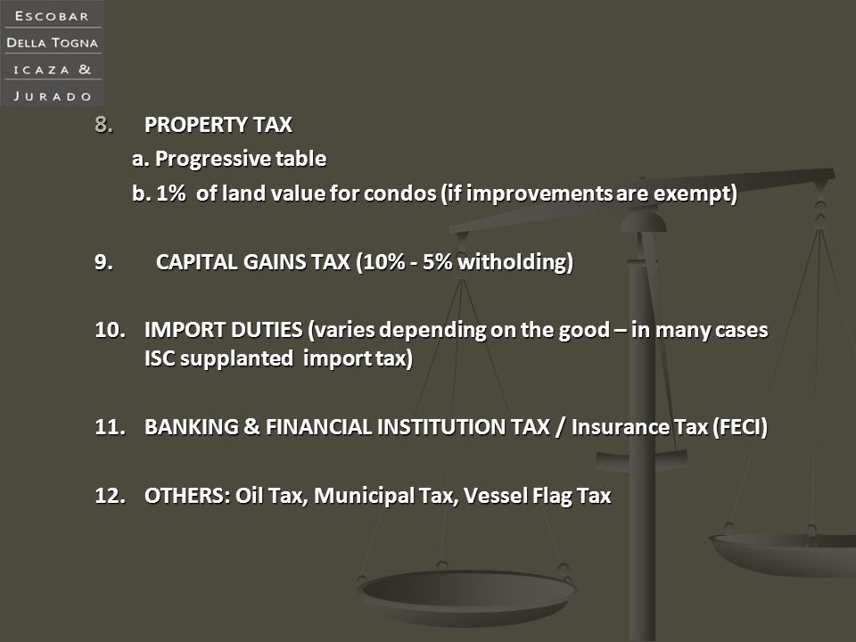8. PROPERTY TAX a. Progressive table b. 1% of land value for condos (if improvements are exempt) 9. CAPITAL GAINS TAX (10% - 5% witholding) 10.IMPORT