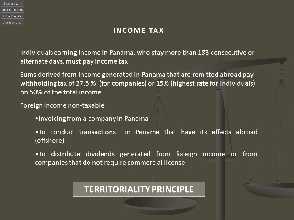 INCOME TAX Individuals earning income in Panama, who stay more than 183 consecutive or alternate days, must pay income tax Sums derived from income ge