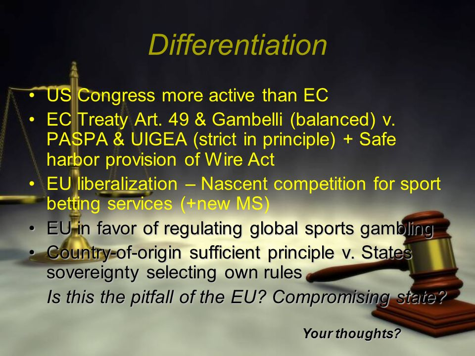 Differentiation US Congress more active than EC EC Treaty Art. 49 & Gambelli (balanced) v. PASPA & UIGEA (strict in principle) + Safe harbor provision