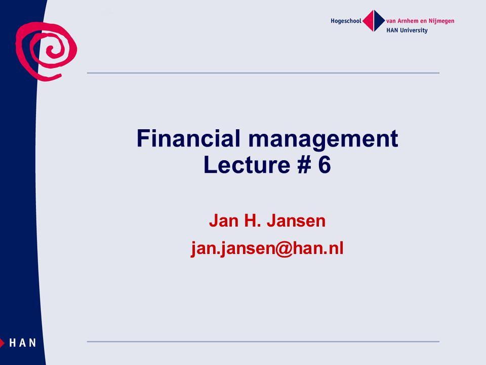Financial management Lecture # 6 Jan H. Jansen jan.jansen@han.nl