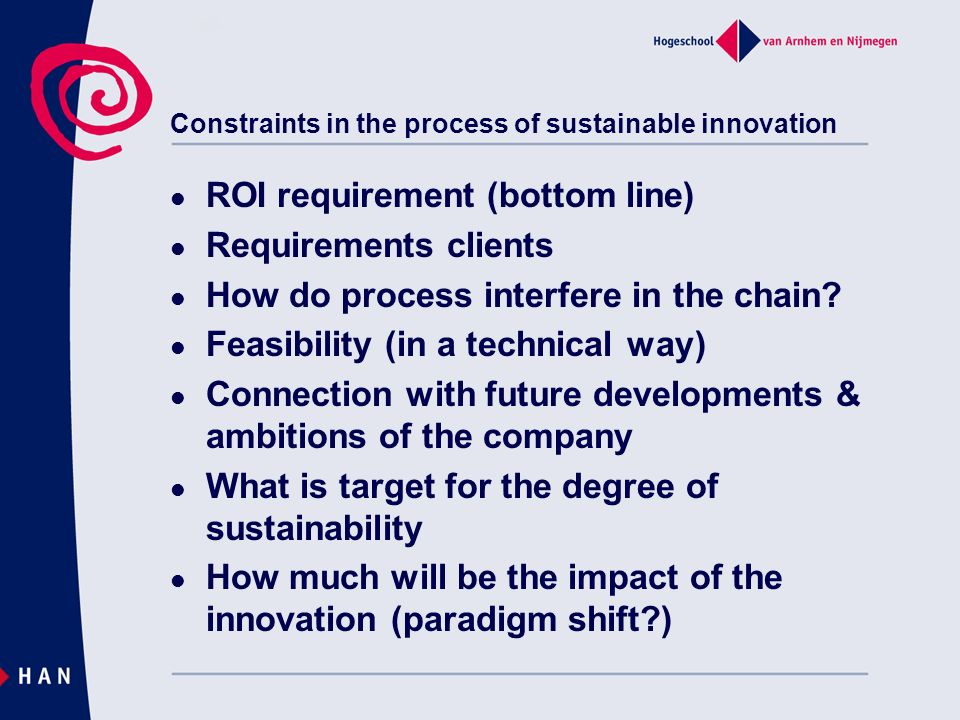 Constraints in the process of sustainable innovation ROI requirement (bottom line) Requirements clients How do process interfere in the chain? Feasibi