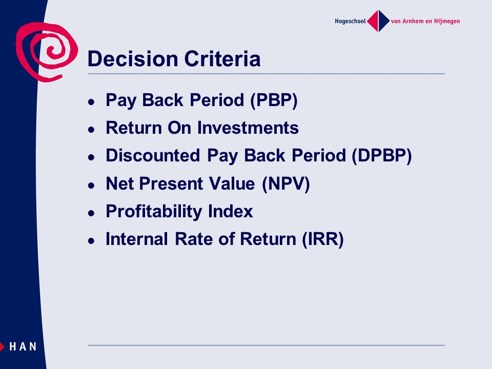 Decision Criteria Pay Back Period (PBP) Return On Investments Discounted Pay Back Period (DPBP) Net Present Value (NPV) Profitability Index Internal R