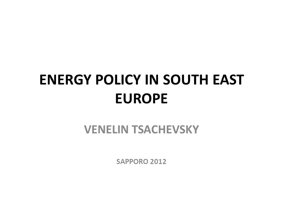 ENERGY POLICY IN SOUTH EAST EUROPE VENELIN TSACHEVSKY SAPPORO 2012
