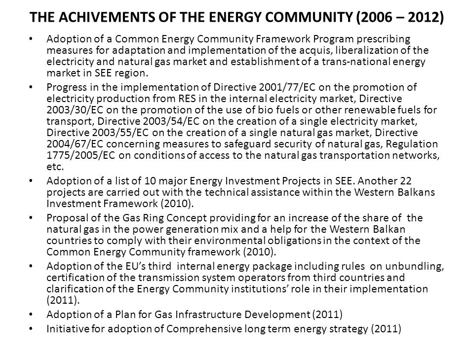 THE ACHIVEMENTS OF THE ENERGY COMMUNITY (2006 – 2012) Adoption of a Common Energy Community Framework Program prescribing measures for adaptation and implementation of the acquis, liberalization of the electricity and natural gas market and establishment of a trans-national energy market in SEE region.