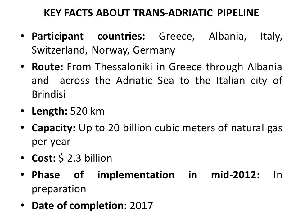 KEY FACTS ABOUT TRANS-ADRIATIC PIPELINE Participant countries: Greece, Albania, Italy, Switzerland, Norway, Germany Route: From Thessaloniki in Greece through Albania and across the Adriatic Sea to the Italian city of Brindisi Length: 520 km Capacity: Up to 20 billion cubic meters of natural gas per year Cost: $ 2.3 billion Phase of implementation in mid-2012: In preparation Date of completion: 2017
