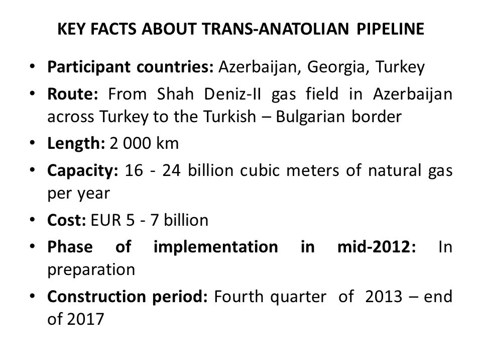 KEY FACTS ABOUT TRANS-ANATOLIAN PIPELINE Participant countries: Azerbaijan, Georgia, Turkey Route: From Shah Deniz-II gas field in Azerbaijan across Turkey to the Turkish – Bulgarian border Length: 2 000 km Capacity: 16 - 24 billion cubic meters of natural gas per year Cost: EUR 5 - 7 billion Phase of implementation in mid-2012: In preparation Construction period: Fourth quarter of 2013 – end of 2017