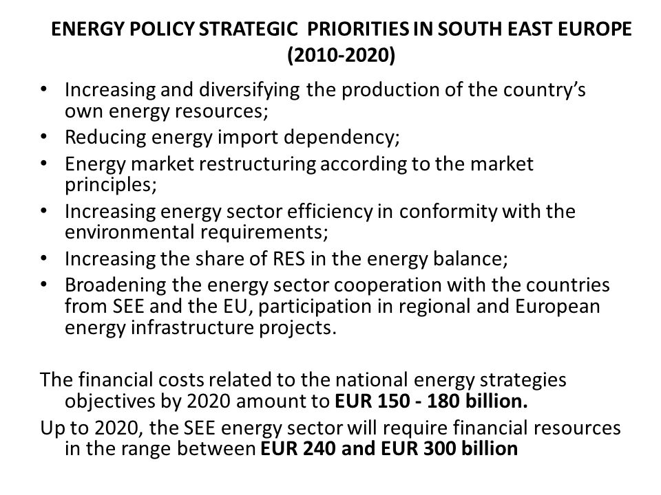 ENERGY POLICY STRATEGIC PRIORITIES IN SOUTH EAST EUROPE (2010-2020) Increasing and diversifying the production of the countrys own energy resources; Reducing energy import dependency; Energy market restructuring according to the market principles; Increasing energy sector efficiency in conformity with the environmental requirements; Increasing the share of RES in the energy balance; Broadening the energy sector cooperation with the countries from SEE and the EU, participation in regional and European energy infrastructure projects.